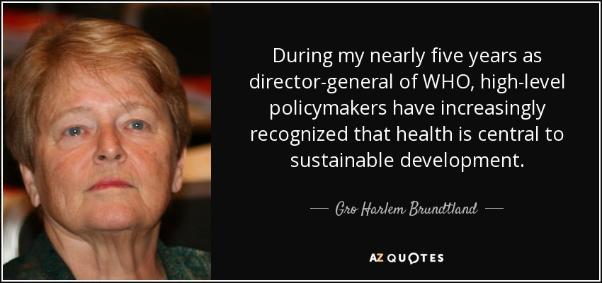 During my nearly five years as director-general of WHO, high-level policymakers have increasingly recognized that health is central to sustainable development. - Gro Harlem Brundtland