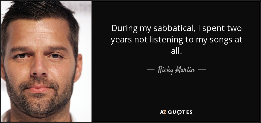 During my sabbatical, I spent two years not listening to my songs at all. - Ricky Martin