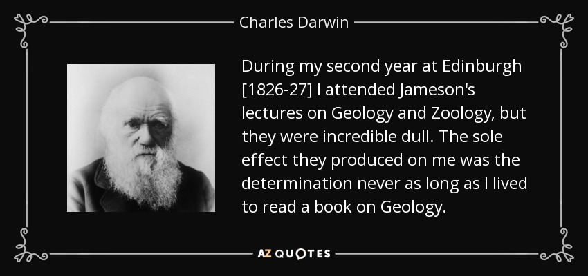 During my second year at Edinburgh [1826-27] I attended Jameson's lectures on Geology and Zoology, but they were incredible dull. The sole effect they produced on me was the determination never as long as I lived to read a book on Geology. - Charles Darwin