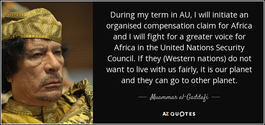 During my term in AU, I will initiate an organised compensation claim for Africa and I will fight for a greater voice for Africa in the United Nations Security Council. If they (Western nations) do not want to live with us fairly, it is our planet and they can go to other planet. - Muammar al-Gaddafi