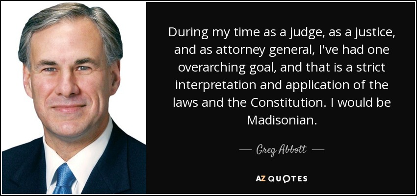 During my time as a judge, as a justice, and as attorney general, I've had one overarching goal, and that is a strict interpretation and application of the laws and the Constitution. I would be Madisonian. - Greg Abbott