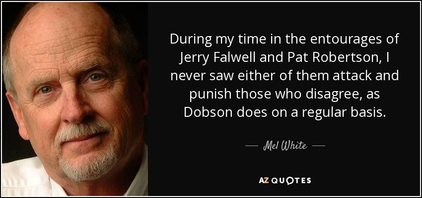 During my time in the entourages of Jerry Falwell and Pat Robertson, I never saw either of them attack and punish those who disagree, as Dobson does on a regular basis. - Mel White