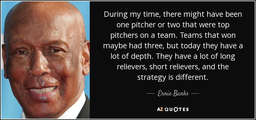 During my time, there might have been one pitcher or two that were top pitchers on a team. Teams that won maybe had three, but today they have a lot of depth. They have a lot of long relievers, short relievers, and the strategy is different. - Ernie Banks