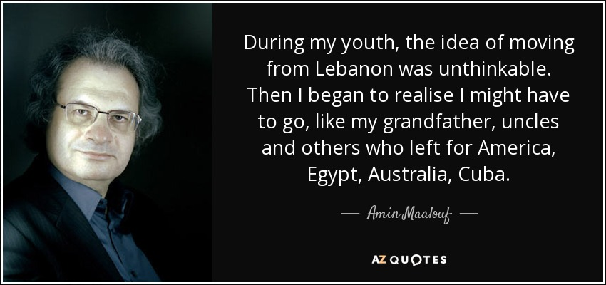 During my youth, the idea of moving from Lebanon was unthinkable. Then I began to realise I might have to go, like my grandfather, uncles and others who left for America, Egypt, Australia, Cuba. - Amin Maalouf