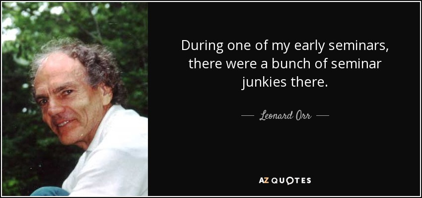 During one of my early seminars, there were a bunch of seminar junkies there. - Leonard Orr