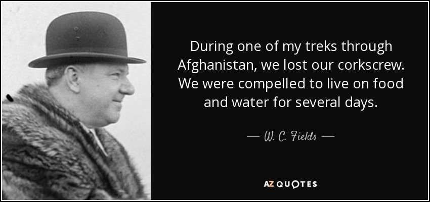 During one of my treks through Afghanistan, we lost our corkscrew. We were compelled to live on food and water for several days. - W. C. Fields