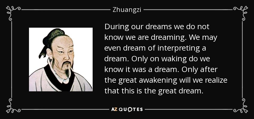 During our dreams we do not know we are dreaming. We may even dream of interpreting a dream. Only on waking do we know it was a dream. Only after the great awakening will we realize that this is the great dream. - Zhuangzi