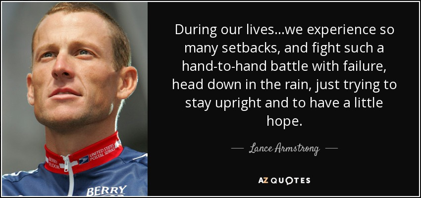 During our lives...we experience so many setbacks, and fight such a hand-to-hand battle with failure, head down in the rain, just trying to stay upright and to have a little hope. - Lance Armstrong