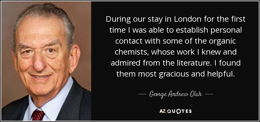 During our stay in London for the first time I was able to establish personal contact with some of the organic chemists, whose work I knew and admired from the literature. I found them most gracious and helpful. - George Andrew Olah