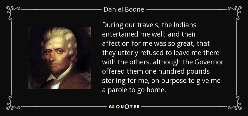 During our travels, the Indians entertained me well; and their affection for me was so great, that they utterly refused to leave me there with the others, although the Governor offered them one hundred pounds sterling for me, on purpose to give me a parole to go home. - Daniel Boone