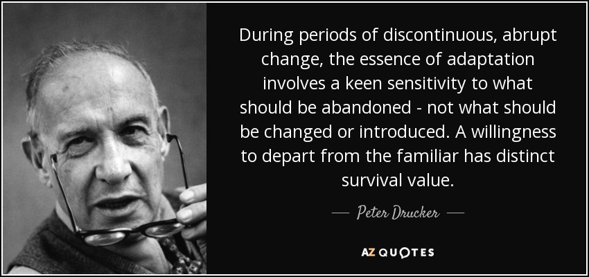 During periods of discontinuous, abrupt change, the essence of adaptation involves a keen sensitivity to what should be abandoned - not what should be changed or introduced. A willingness to depart from the familiar has distinct survival value. - Peter Drucker