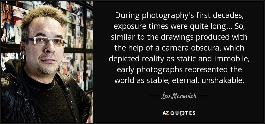During photography's first decades, exposure times were quite long... So, similar to the drawings produced with the help of a camera obscura, which depicted reality as static and immobile, early photographs represented the world as stable, eternal, unshakable. - Lev Manovich