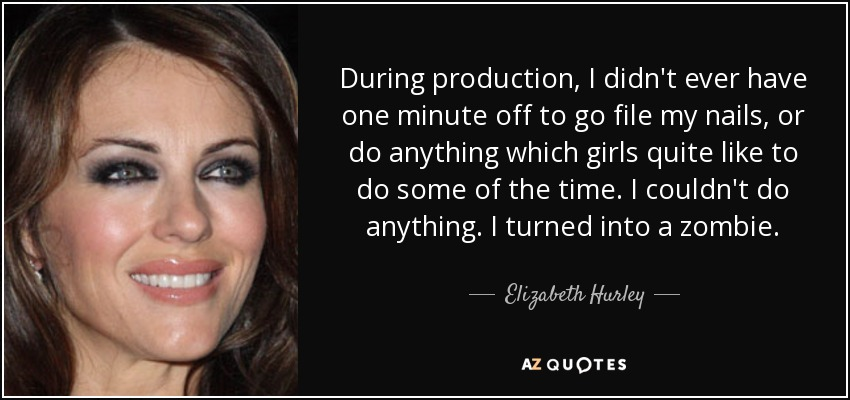 During production, I didn't ever have one minute off to go file my nails, or do anything which girls quite like to do some of the time. I couldn't do anything. I turned into a zombie. - Elizabeth Hurley