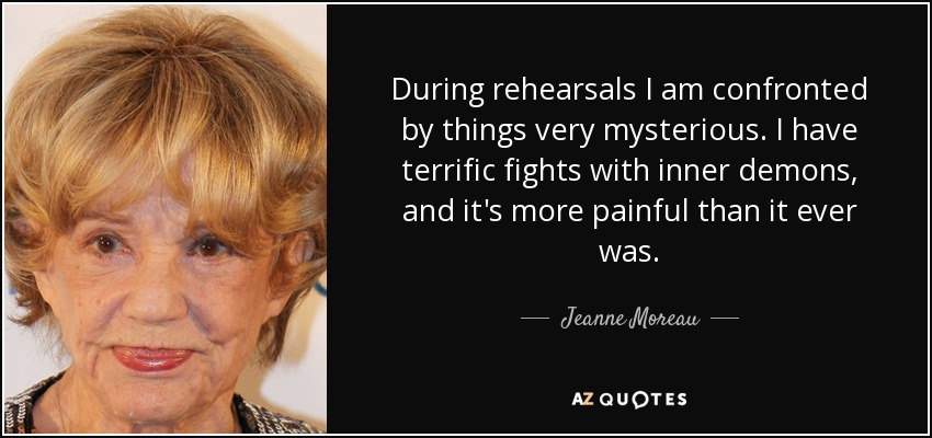 During rehearsals I am confronted by things very mysterious. I have terrific fights with inner demons, and it's more painful than it ever was. - Jeanne Moreau