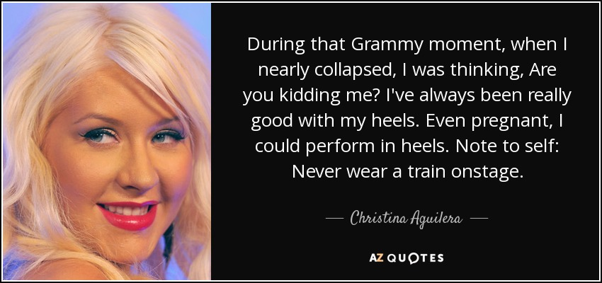 During that Grammy moment, when I nearly collapsed, I was thinking, Are you kidding me? I've always been really good with my heels. Even pregnant, I could perform in heels. Note to self: Never wear a train onstage. - Christina Aguilera