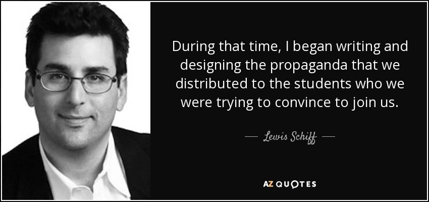 During that time, I began writing and designing the propaganda that we distributed to the students who we were trying to convince to join us. - Lewis Schiff