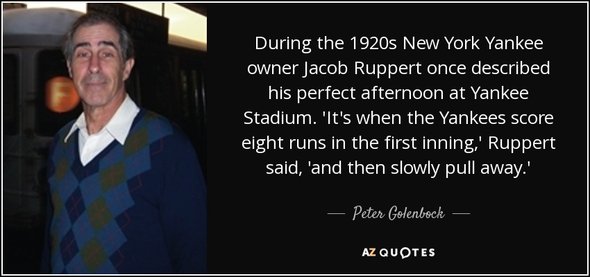 During the 1920s New York Yankee owner Jacob Ruppert once described his perfect afternoon at Yankee Stadium. 'It's when the Yankees score eight runs in the first inning,' Ruppert said, 'and then slowly pull away.' - Peter Golenbock