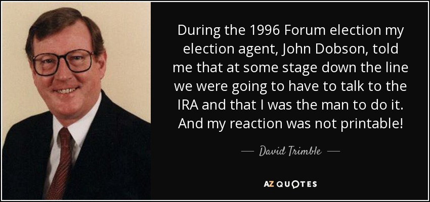 During the 1996 Forum election my election agent, John Dobson, told me that at some stage down the line we were going to have to talk to the IRA and that I was the man to do it. And my reaction was not printable! - David Trimble