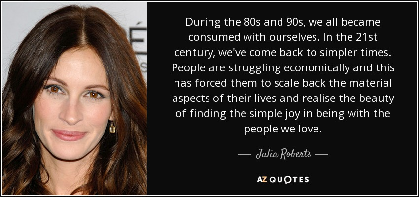 During the 80s and 90s, we all became consumed with ourselves. In the 21st century, we've come back to simpler times. People are struggling economically and this has forced them to scale back the material aspects of their lives and realise the beauty of finding the simple joy in being with the people we love. - Julia Roberts