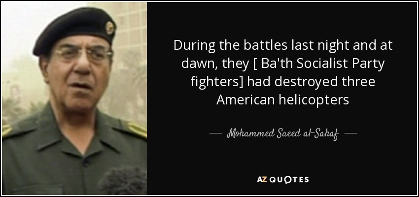 During the battles last night and at dawn, they [ Ba'th Socialist Party fighters] had destroyed three American helicopters - Mohammed Saeed al-Sahaf