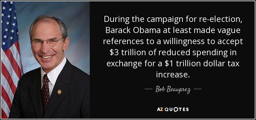 During the campaign for re-election, Barack Obama at least made vague references to a willingness to accept $3 trillion of reduced spending in exchange for a $1 trillion dollar tax increase. - Bob Beauprez