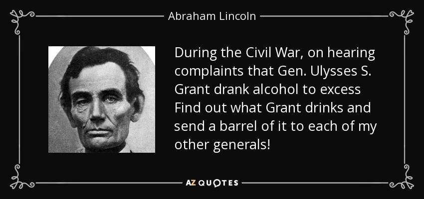 During the Civil War, on hearing complaints that Gen. Ulysses S. Grant drank alcohol to excess Find out what Grant drinks and send a barrel of it to each of my other generals! - Abraham Lincoln