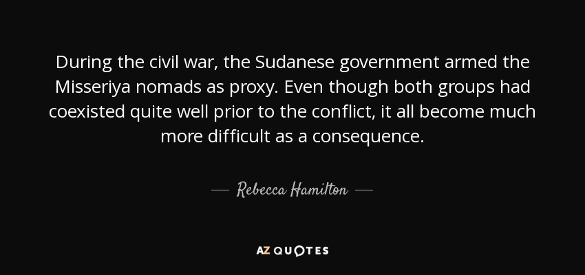 During the civil war, the Sudanese government armed the Misseriya nomads as proxy. Even though both groups had coexisted quite well prior to the conflict, it all become much more difficult as a consequence. - Rebecca Hamilton