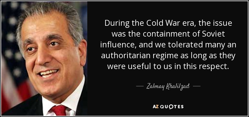 During the Cold War era, the issue was the containment of Soviet influence, and we tolerated many an authoritarian regime as long as they were useful to us in this respect. - Zalmay Khalilzad