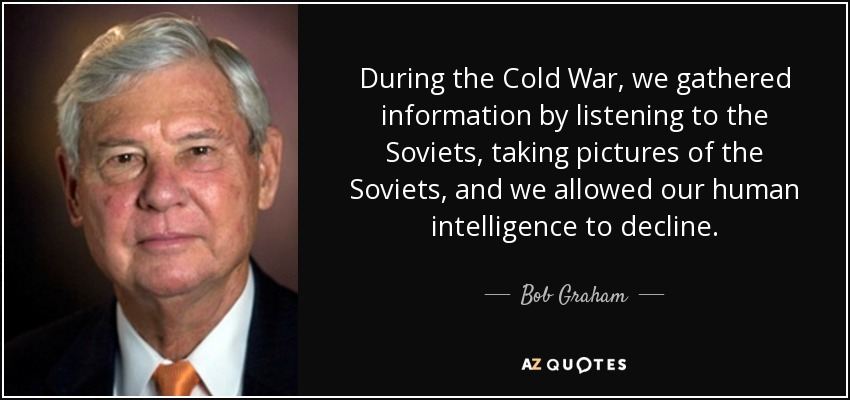 During the Cold War, we gathered information by listening to the Soviets, taking pictures of the Soviets, and we allowed our human intelligence to decline. - Bob Graham