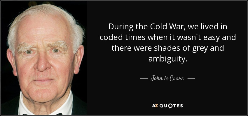 During the Cold War, we lived in coded times when it wasn't easy and there were shades of grey and ambiguity. - John le Carre