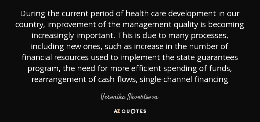 During the current period of health care development in our country, improvement of the management quality is becoming increasingly important. This is due to many processes, including new ones, such as increase in the number of financial resources used to implement the state guarantees program, the need for more efficient spending of funds, rearrangement of cash flows, single-channel financing - Veronika Skvortsova
