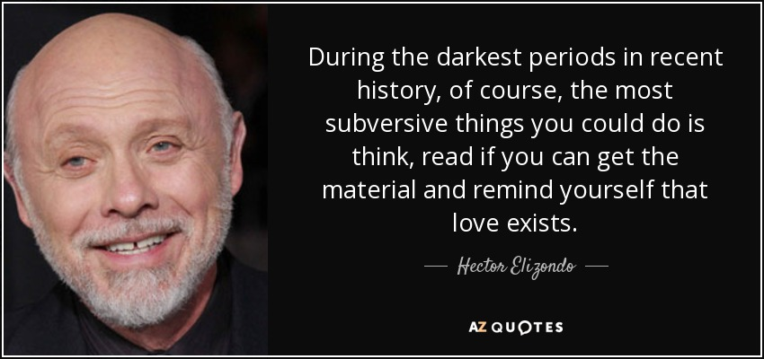 During the darkest periods in recent history, of course, the most subversive things you could do is think, read if you can get the material and remind yourself that love exists. - Hector Elizondo