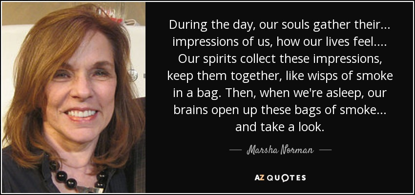 Marsha Norman quote: During the day, our souls gather their