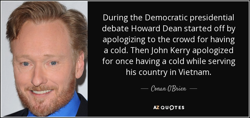 During the Democratic presidential debate Howard Dean started off by apologizing to the crowd for having a cold. Then John Kerry apologized for once having a cold while serving his country in Vietnam. - Conan O'Brien
