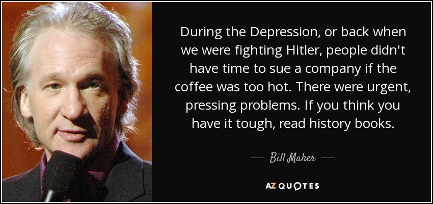 During the Depression, or back when we were fighting Hitler, people didn't have time to sue a company if the coffee was too hot. There were urgent, pressing problems. If you think you have it tough, read history books. - Bill Maher