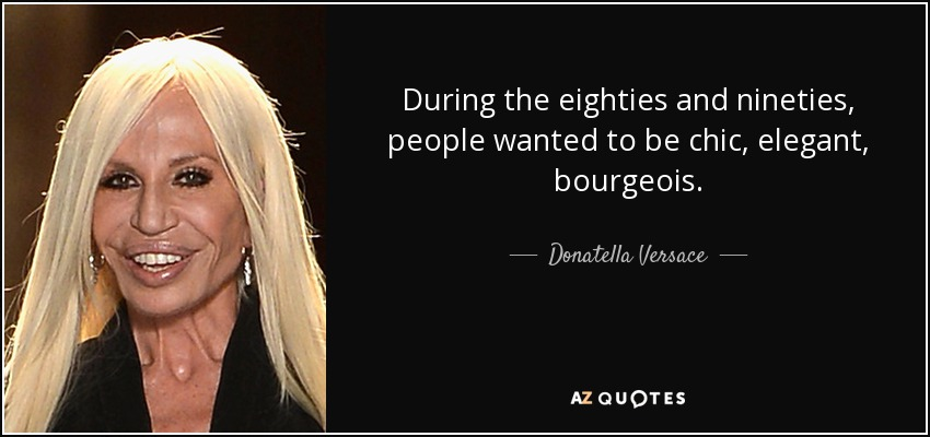 During the eighties and nineties, people wanted to be chic, elegant, bourgeois. - Donatella Versace