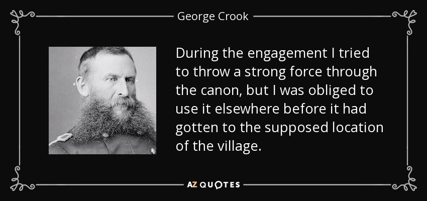 During the engagement I tried to throw a strong force through the canon, but I was obliged to use it elsewhere before it had gotten to the supposed location of the village. - George Crook