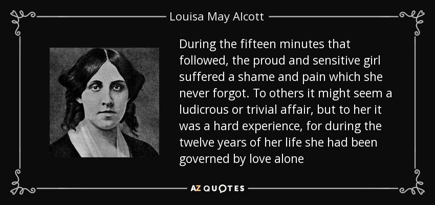 During the fifteen minutes that followed, the proud and sensitive girl suffered a shame and pain which she never forgot. To others it might seem a ludicrous or trivial affair, but to her it was a hard experience, for during the twelve years of her life she had been governed by love alone - Louisa May Alcott