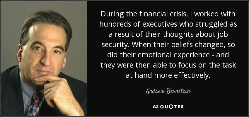 During the financial crisis, I worked with hundreds of executives who struggled as a result of their thoughts about job security. When their beliefs changed, so did their emotional experience - and they were then able to focus on the task at hand more effectively. - Andrew Bernstein