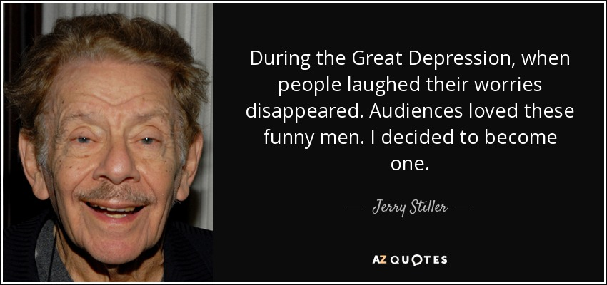 During the Great Depression, when people laughed their worries disappeared. Audiences loved these funny men. I decided to become one. - Jerry Stiller