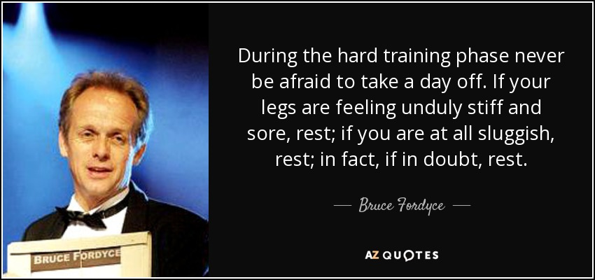 During the hard training phase never be afraid to take a day off. If your legs are feeling unduly stiff and sore, rest; if you are at all sluggish, rest; in fact, if in doubt, rest. - Bruce Fordyce