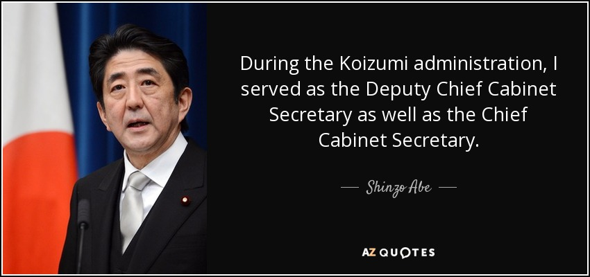 During the Koizumi administration, I served as the Deputy Chief Cabinet Secretary as well as the Chief Cabinet Secretary. - Shinzo Abe