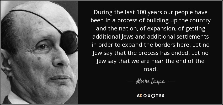 During the last 100 years our people have been in a process of building up the country and the nation, of expansion, of getting additional Jews and additional settlements in order to expand the borders here. Let no Jew say that the process has ended. Let no Jew say that we are near the end of the road. - Moshe Dayan