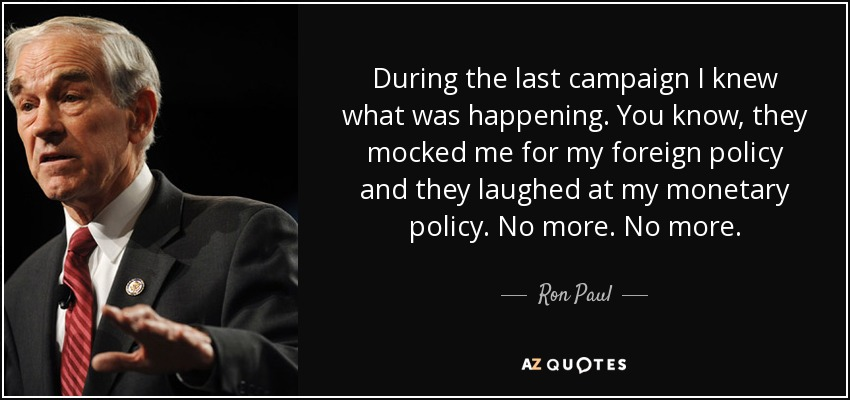 During the last campaign I knew what was happening. You know, they mocked me for my foreign policy and they laughed at my monetary policy. No more. No more. - Ron Paul