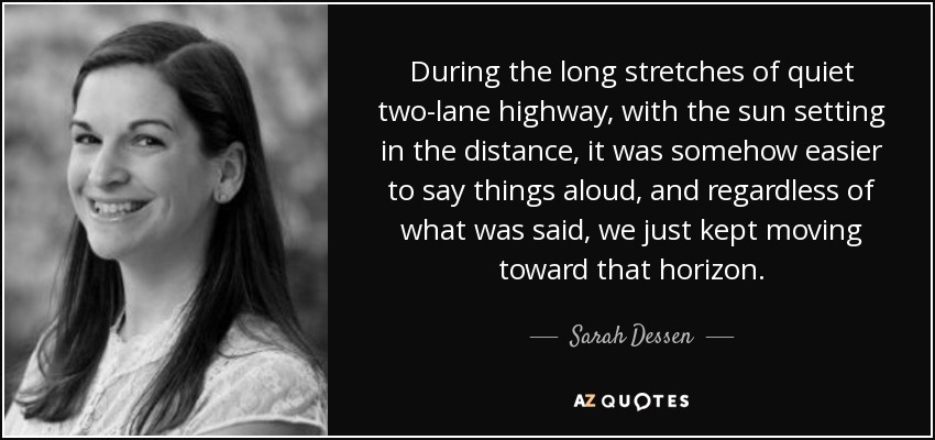 During the long stretches of quiet two-lane highway, with the sun setting in the distance, it was somehow easier to say things aloud, and regardless of what was said, we just kept moving toward that horizon. - Sarah Dessen