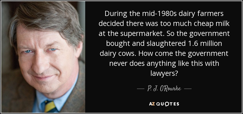 During the mid-1980s dairy farmers decided there was too much cheap milk at the supermarket. So the government bought and slaughtered 1.6 million dairy cows. How come the government never does anything like this with lawyers? - P. J. O'Rourke