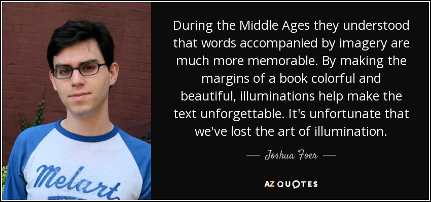 During the Middle Ages they understood that words accompanied by imagery are much more memorable. By making the margins of a book colorful and beautiful, illuminations help make the text unforgettable. It's unfortunate that we've lost the art of illumination. - Joshua Foer