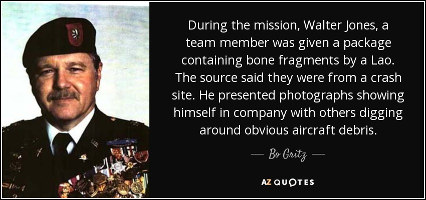 During the mission, Walter Jones, a team member was given a package containing bone fragments by a Lao. The source said they were from a crash site. He presented photographs showing himself in company with others digging around obvious aircraft debris. - Bo Gritz