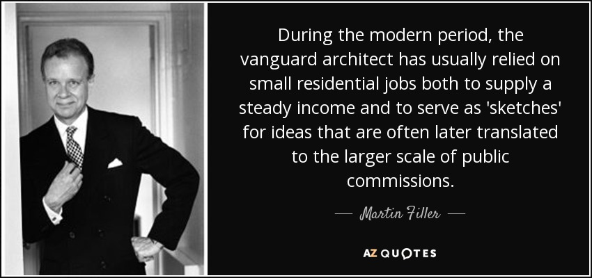 During the modern period, the vanguard architect has usually relied on small residential jobs both to supply a steady income and to serve as 'sketches' for ideas that are often later translated to the larger scale of public commissions. - Martin Filler