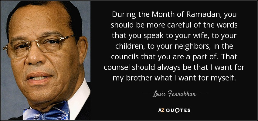 During the Month of Ramadan, you should be more careful of the words that you speak to your wife, to your children, to your neighbors, in the councils that you are a part of. That counsel should always be that I want for my brother what I want for myself. - Louis Farrakhan